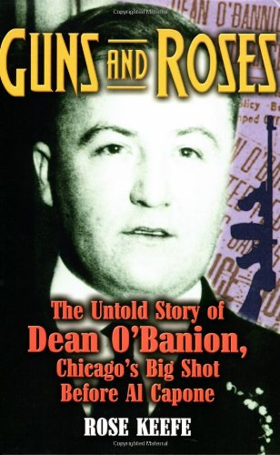 Guns and Roses: The Untold Story of Dean O'Banion, Chicago's Big Shot Before Al Capone