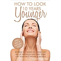Skin Care: Reverse the Signs of Aging, Get Rid of Wrinkles and Take Years off Your Face Within a Month: How To Look 10 Years Younger (anti aging, skin care, natural remedies)
