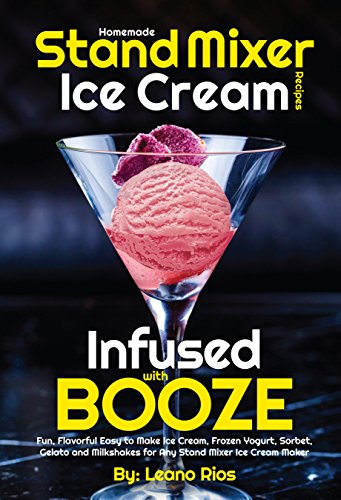 Homemade Stand Mixer Ice Cream Recipes Infused with Booze: Fun, Flavorful Easy to Make Ice Cream, Frozen Yogurt, Sorbet, Gelato and Milkshakes for Any ... Ice Cream Maker (Boozy Ice Cream Book 1) by Leano Rios