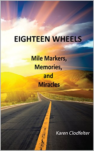 Eighteen Wheels: Mile Markers, Memories, and Miracles