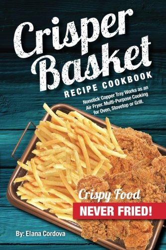 Crisper Basket Recipe Cookbook: Nonstick Copper Tray Works as an Air Fryer. Multi-Purpose Cooking for Oven, Stovetop or Grill. (Crispy Healthy Cooking) (Volume 1) by Elana Cordova