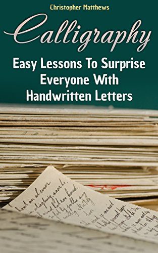 Calligraphy: Easy Lessons To Surprise Everyone With Handwritten (Calligraphy Lessons)