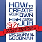 How to Create Your Own High-Paying Job: 37 Tips for Reaching Your Career Goals | Dr. Gary S. Goodman