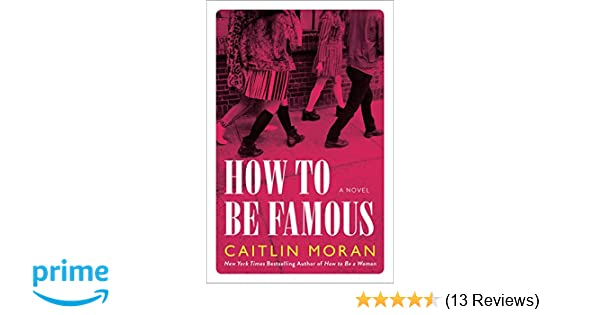 how to be famous a novel caitlin moran 9780062433770 amazoncom books