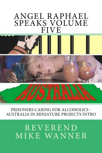 Angel Raphael Speaks Volume Five: Prisoners Caring For Alcoholics - Australia In Miniature Projects Intro PDF