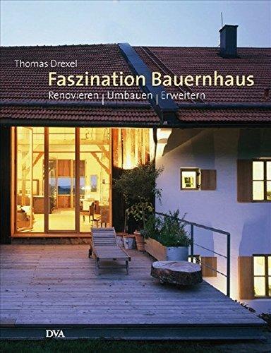 Faszination Bauernhaus: Renovieren – Umbauen – Erweitern