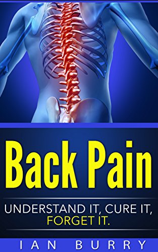 Back Pain: Understand It, Cure It, Forget It (Exercises, Cure, Healing, Neck Pain, Low Back Pain, Treatment, Remedies, Movement)