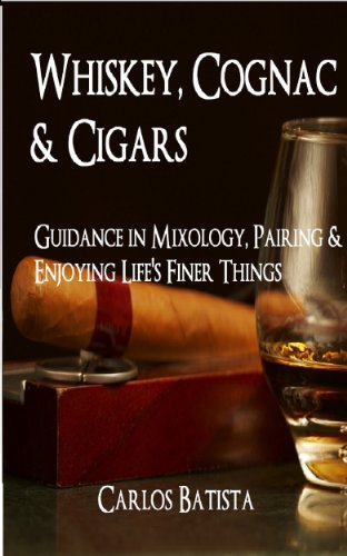 Whiskey, Cognac & Cigars: Guidance in Mixology, Pairing & Enjoying Life's Finer Things by Carlos Batista