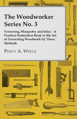 Marquetry Art - The Woodworker Series No. 3 - Veneering, Marquetry and Inlay - A Practical Instruction Book in the Art of Decorating Woodwork by These Methods