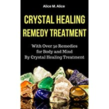 CRYSTAL HEALING REMEDY TREATMENT: WITH OVER 50 REMEDIES FOR BODY AND MIND BY CRYSTAL HEALING TREATMENT