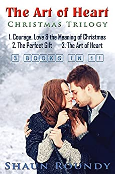 The Art of Heart Christmas Trilogy: 3 books in 1: Courage, Love & the Meaning of Christmas + The Perfect Gift + The Art of Heart (Courage, Love and the Meaning of Christmas) by [Roundy, Shaun]