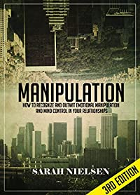 Manipulation: How To Recognize And Outwit Emotional Manipulation And Mind Control In Your Relationships - 3rd Edition by Sarah Nielsen ebook deal