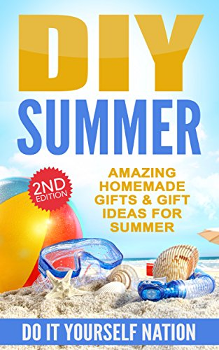DIY: Summer: Amazing Homemade - Gifts, & Gift Ideas, For Summer (Crafts, Hobbies & Home ~ Education & Reference ~ Do It Yourself Projects Book 1)