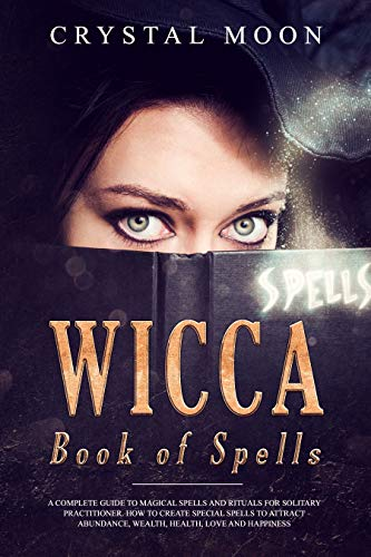 Wicca Book of Spells: A Complete Guide to Magical Spells and Rituals for the Solitary Practitioner How to Create Special Spells to Attract Abundance, Wealth, Love, Health, and Happiness
