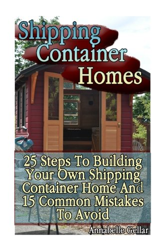 Shipping Container Homes 25 Steps To Building Your Own Shipping Container Home And 15 Common Mistakes To Avoid Tiny Houses Plans Interior Design Books Architecture Books Gellar Annabelle 9781540727794 Amazon Com Books