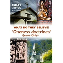 The Oneness Doctrines (Jesus Only): What Do They Believe? (Cults and Isms Book 11)