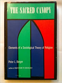 sacred canopy berger thesis Mr berger is best known for the sacred canopy (1967), which critiques what is known as the secularization thesis, the theory, promoted by max weber and emile durkheim (among many others), that as societies modernize, they necessarily secularize mr.