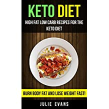 Keto Diet: High Fat Low Carb Recipes For The Keto Diet: Burn Body Fat And Lose Weight Fast!
