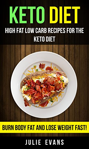 Keto Diet: High Fat Low Carb Recipes For The Keto Diet: Burn Body Fat And Lose Weight Fast! by [Evans, Julie]