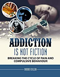 Addiction: addiction is not fiction breaking the cycle of pain and compulsive behavior (Addiction & recovery, drugs, addiction, substance abuse, recovery, ... medicine, self-help) (English Edition)