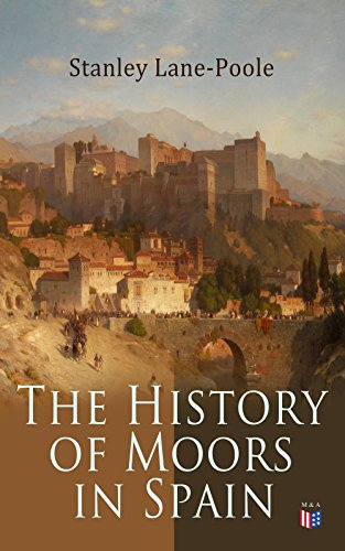 The History of Moors in Spain: The Last of the Goths, Wave of Conquest, People of Andalusia, The Great Khalif, Holy War, Cid the Challenger, Kingdom of Granada