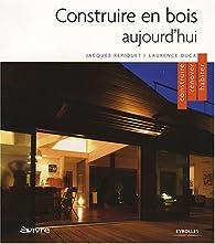 Construire en bois aujourd'hui : Construire, rénover, habiter par Jacques Repiquet