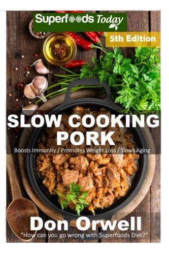Slow Cooking Pork: Over 60+ Low Carb Slow Cooker Pork Recipes, Dump Dinners Recipes, Quick & Easy Cooking Recipes, Antioxidants & Phytochemicals. (Low Carb Slow Cooking Pork) (Volume 5) by Don Orwell