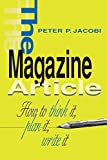 img - for The Magazine Article: How to Think It, Plan It, Write It by Peter P. Jacobi (1997-04-22) book / textbook / text book