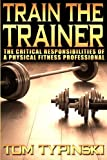 Train the Trainer : The Critical Responsibilities of a Physical Fitness Professional, Typinski, Tom, 0990777626