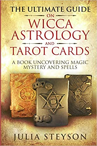 The Ultimate Guide on Wicca, Astrology, and Tarot Cards: A