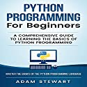 Python Programming for Beginners: A Comprehensive Guide to Learning the Basics of Python Programming Audiobook by Adam Stewart Narrated by Cory Schaeffer