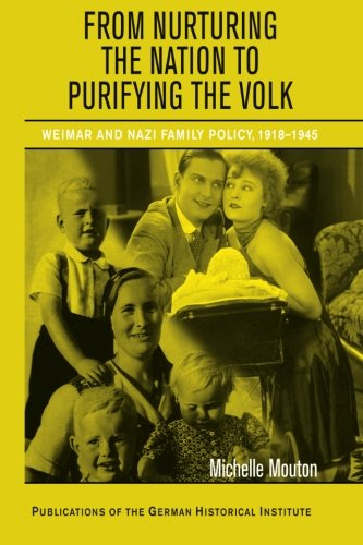 From Nurturing the Nation to Purifying the Volk: Weimar and Nazi Family Policy, 1918-1945 (Publications of the German Historical Institute)