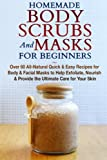 Homemade Body Scrubs and Masks for Beginners: All-Natural Quick & Easy Recipes for Body & Facial Masks to Help Exfoliate, Nourish & Provide the ... Beauty, Facials, Beauty Books) (Volume 1)