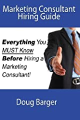 Marketing Consultant Hiring Guide: Everything You Must Know Before You Hire a Marketing Consultant by Doug Barger (2015-02-10) Paperback