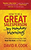 img - for How To Be A GREAT Salesperson...By Monday Morning!: If You Want to Increase Your Sales Read This Book. It is That Simple book / textbook / text book