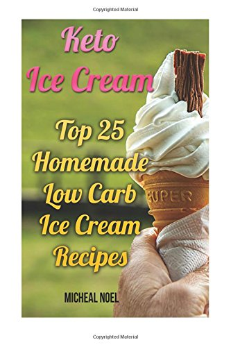Keto Ice Cream: Top 25 Homemade Low Carb Ice Cream Recipes: (Diabetic, Paleo, Gluten Free) Paperback – May 19, 2017