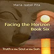 Facing the Horizon: Truth is the Soul of the Sun, Book Six | Maria Isabel Pita