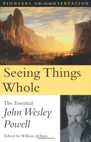 Seeing Things Whole  The Essential John Wesley Powell  Pioneers Of Conservation