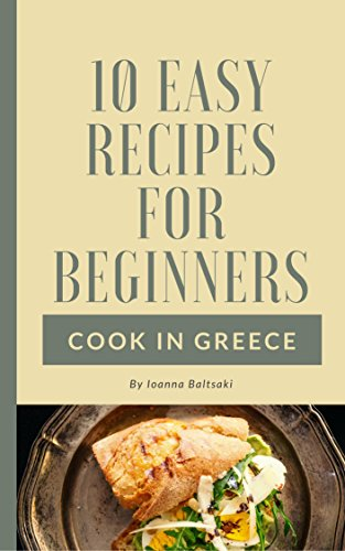 10 Easy Recipes For Beginners ! (Cook in Greece Book 2) by Ioanna Baltsaki