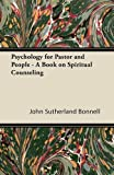 Psychology for Pastor and People - a Book on Spiritual Counseling, John Sutherland Bonnell, 1447425871