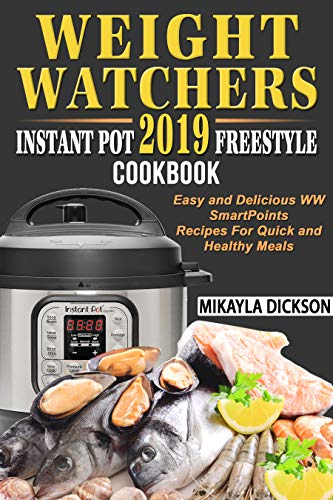 Weight Watchers  Instant Pot 2019  Freestyle Cookbook: Easy and Delicious WW Smart Points Recipes For Quick and Healthy Meals by Mikayla Dickson