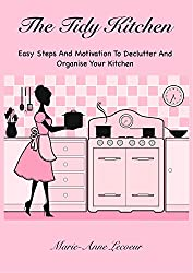 The Tidy Kitchen: Easy Steps And Motivation To Declutter And Organise Your Kitchen