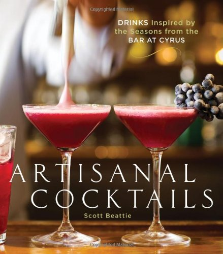 Artisanal Cocktails: Drinks Inspired by the Seasons from the Bar at Cyrus by Scott Beattie