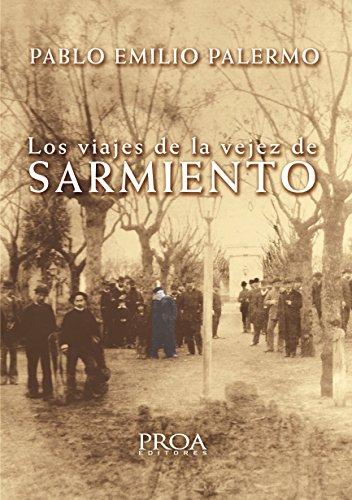 Descargar Libro Los Viajes De La Vejez De Sarmiento: Crónicas De Un Viajero Infatigable. Pablo Emilio Palermo