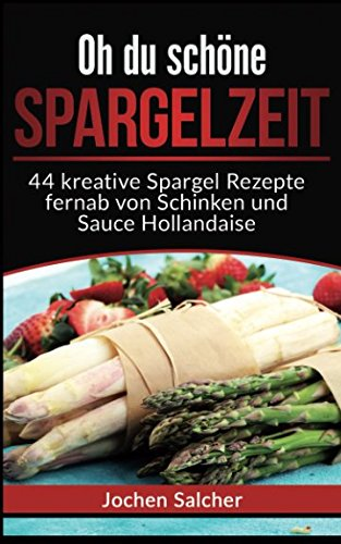 Oh du schöne Spargelzeit: 44 kreative Spargel Rezepte fernab von Schinken und Sauce Hollandaise (German Edition)