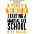 The Best of Starting a Martial Arts School: What You Really Need to Know Before You Start a Martial Arts School (Martial Arts Business Success Steps Book 6)