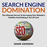 Search Engine Domination: The Ultimate Secrets to Increasing Your Website's Visibility and Making a Ton of Cash | Omar Johnson
