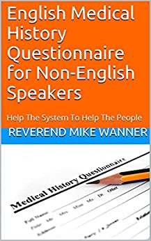 English Medical History Questionnaire for Non-English Speakers: Help The System To Help The People by [Wanner, Reverend Mike]