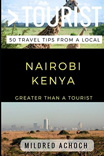 Greater Than a Tourist – Nairobi Kenya: 50 Travel Tips from a Local