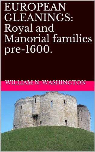 EUROPEAN GLEANINGS: Royal and Manorial families pre-1600.